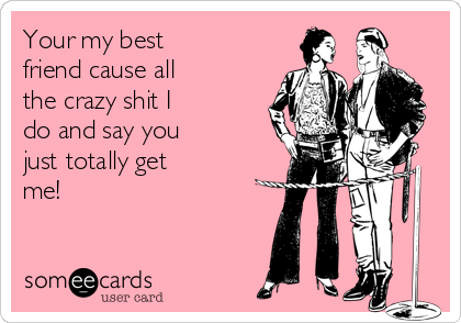 Your my best friend cause all the crazy shit I do and say you just totally get me!