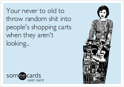 Your never to old to throw random shit into people's shopping carts when they aren't looking...
