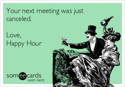 Your next meeting was just canceled.  Love, Happy Hour
