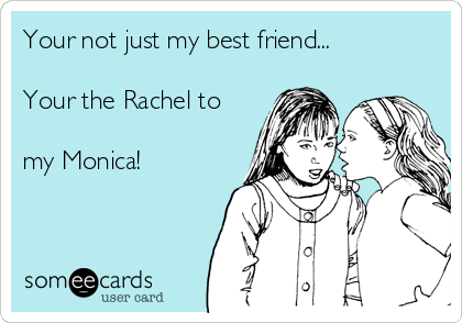Your not just my best friend...  Your the Rachel to  my Monica!