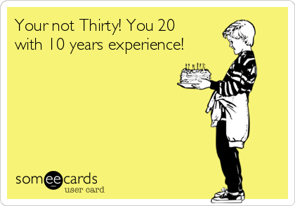 Your not Thirty! You 20 with 10 years experience!