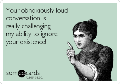 Your obnoxiously loud conversation is really challenging my ability to ignore your existence!