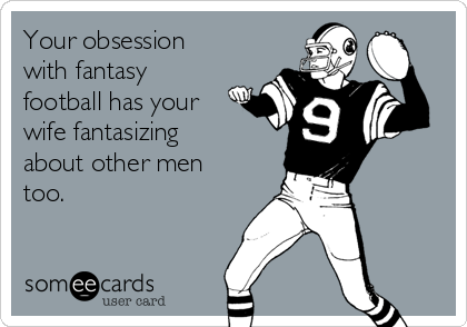 Your obsession with fantasy football has your wife fantasizing about other men too.