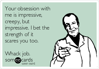 Your obsession with me is impressive, creepy, but impressive. I bet the strength of it scares you too.   Whack job.