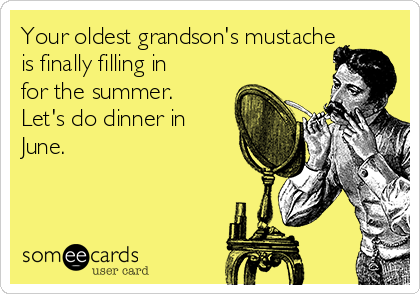Your oldest grandson's mustache is finally filling in for the summer. Let's do dinner in June.