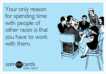 Your only reason for spending time with people of other races is that you have to work with them.
