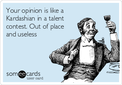 Your opinion is like a Kardashian in a talent contest. Out of place and useless
