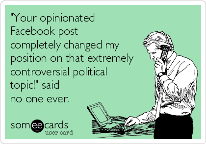 """Your opinionated Facebook post completely changed my position on that extremely controversial political topic!"" said no one ever."