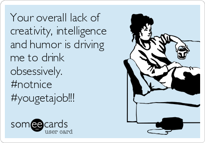 Your overall lack of creativity, intelligence and humor is driving me to drink obsessively. #notnice #yougetajob!!!