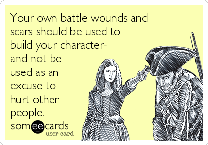 Your own battle wounds and scars should be used to build your character- and not be used as an excuse to hurt other people.