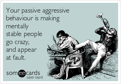Your passive aggressive behaviour is making mentally stable people go crazy, and appear at fault.