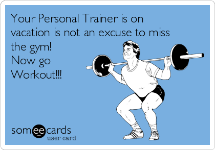 Your Personal Trainer is on vacation is not an excuse to miss the gym! Now go Workout!!!