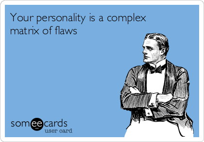 Your personality is a complex matrix of flaws
