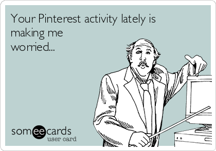 Your Pinterest activity lately is making me worried...