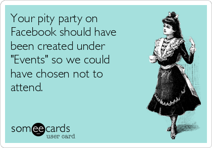 """Your pity party on Facebook should have been created under """"Events"""" so we could have chosen not to attend."""