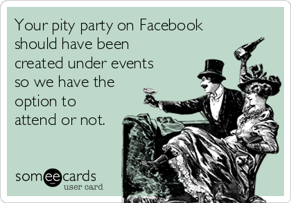 Your pity party on Facebook should have been created under events so we have the option to attend or not.
