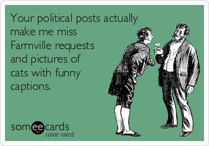Your political posts actually make me miss Farmville requests and pictures of cats with funny captions.