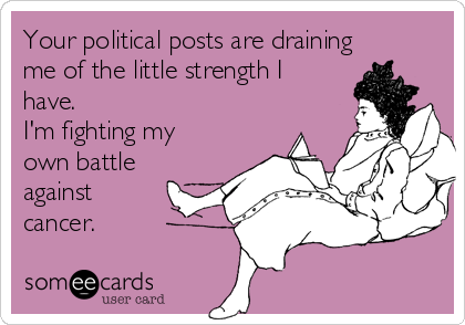 Your political posts are draining me of the little strength I have. I'm fighting my own battle against cancer.