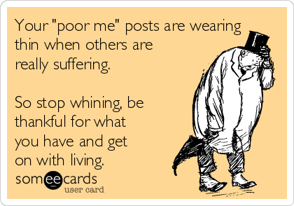 "Your ""poor me"" posts are wearing thin when others are really suffering.   So stop whining, be thankful for what you have and get on with living."