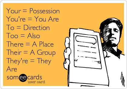 Your = Possession You're = You Are To = Direction Too = Also There = A Place Their = A Group They're = They Are