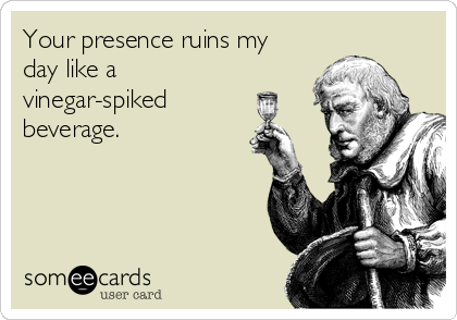 Your presence ruins my day like a vinegar-spiked beverage.