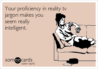 Your proficiency in reality tv jargon makes you seem really intelligent.