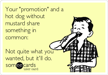 """Your """"promotion"""" and a hot dog without mustard share something in common:  Not quite what you wanted, but it'll do."""