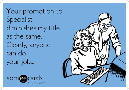 Your promotion to Specialist diminishes my title as the same. Clearly, anyone can do your job...