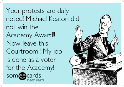 Your protests are duly noted! Michael Keaton did not win the Academy Award!! Now leave this Courtroom!! My job is done as a voter for the Academy!