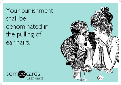 Your punishment shall be denominated in the pulling of ear hairs.