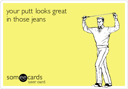 your putt looks great in those jeans
