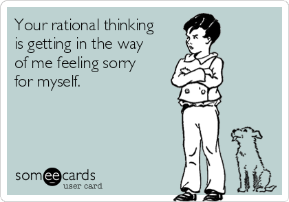 Your rational thinking is getting in the way of me feeling sorry for myself.