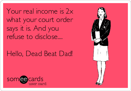 Your real income is 2x what your court order says it is. And you refuse to disclose....  Hello, Dead Beat Dad!