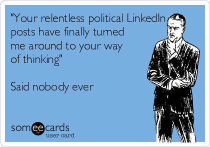 """Your relentless political LinkedIn posts have finally turned me around to your way of thinking""  Said nobody ever"