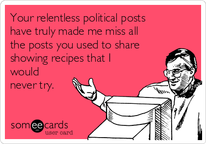 Your relentless political posts have truly made me miss all the posts you used to share showing recipes that I would never try.