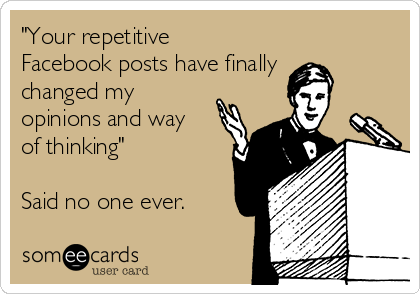 """""""Your repetitive Facebook posts have finally changed my opinions and way of thinking""""  Said no one ever."""