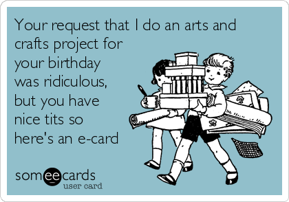 Your request that I do an arts and crafts project for your birthday was ridiculous, but you have nice tits so here's an e-card