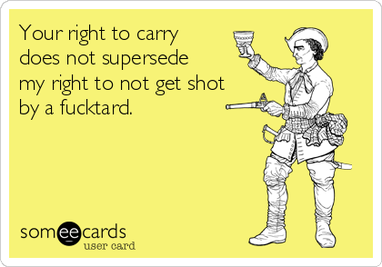 Your right to carry does not supersede my right to not get shot by a fucktard.