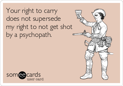 Your right to carry does not supersede my right to not get shot by a psychopath.