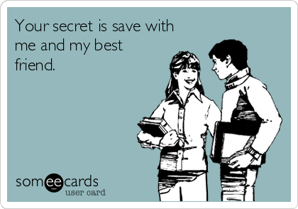 Your secret is save with me and my best friend.