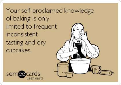 Your self-proclaimed knowledge of baking is only limited to frequent inconsistent tasting and dry cupcakes.