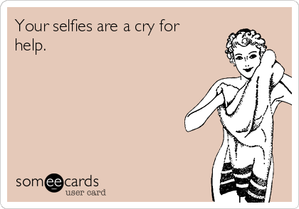 Your selfies are a cry for help.