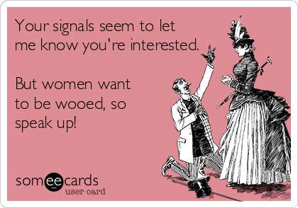 Your signals seem to let me know you're interested.  But women want to be wooed, so speak up!