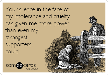 Your silence in the face of my intolerance and cruelty has given me more power than even my strongest supporters could.