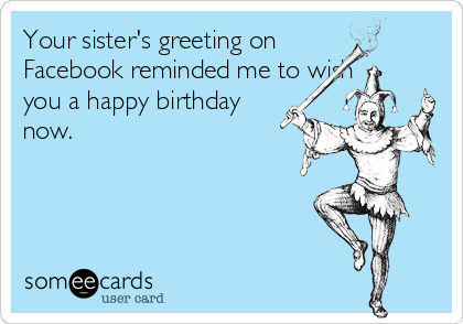 Your Sisters Greeting On Facebook Reminded Me To Wish You A Happy Birthday