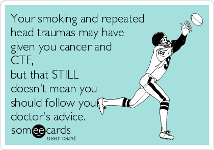 Your smoking and repeated head traumas may have given you cancer and CTE,  but that STILL doesn't mean you should follow your doctor's advice.