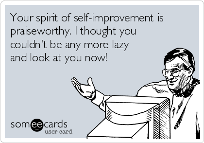 Your spirit of self-improvement is praiseworthy. I thought you couldn't be any more lazy and look at you now!