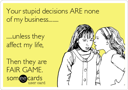 Your stupid decisions ARE none of my business........  .....unless they affect my life,  Then they are FAIR GAME.