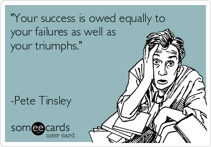 """""""Your success is owed equally to your failures as well as your triumphs.""""    -Pete Tinsley"""