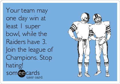 Your team may one day win at least 1 super bowl, while the Raiders have 3. Join the league of Champions. Stop hating!
